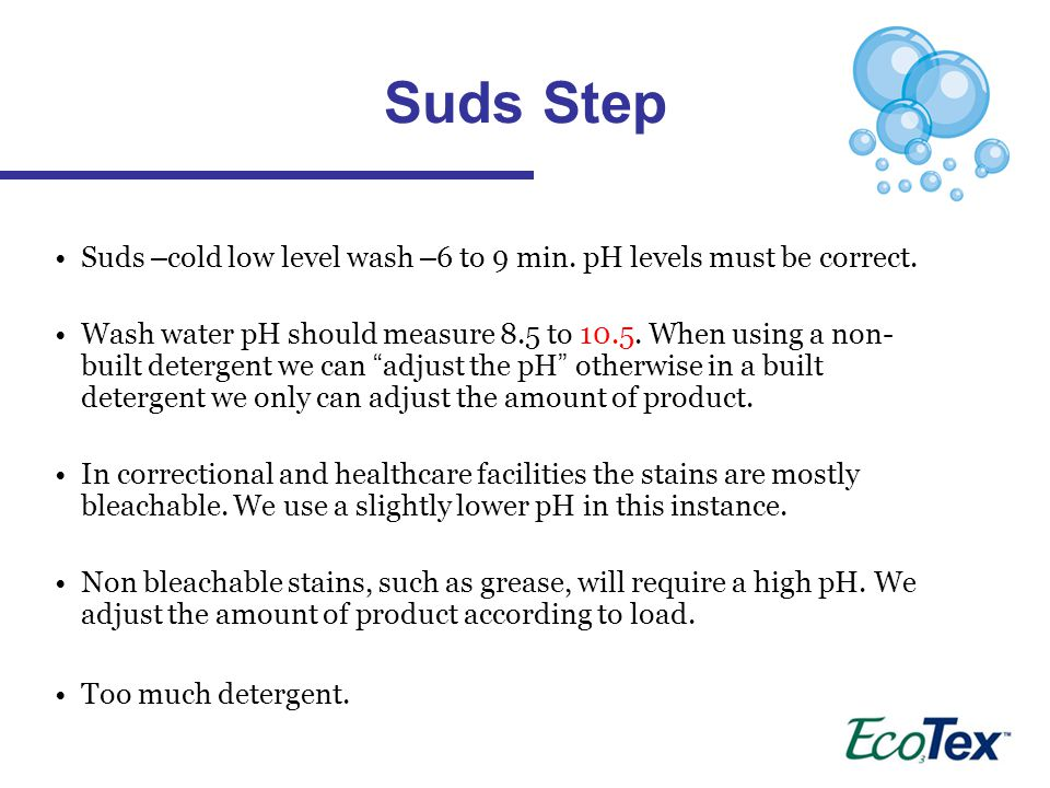 Suds – cold low level wash – 6 to 9 min.pH levels must be correct.