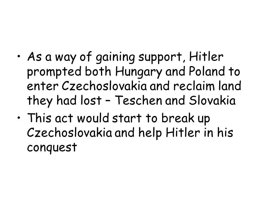 As a way of gaining support, Hitler prompted both Hungary and Poland to enter Czechoslovakia and reclaim land they had lost – Teschen and Slovakia Thi
