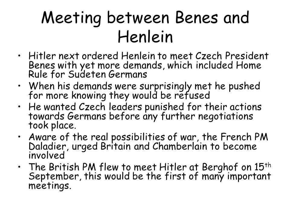 Meeting between Benes and Henlein Hitler next ordered Henlein to meet Czech President Benes with yet more demands, which included Home Rule for Sudete