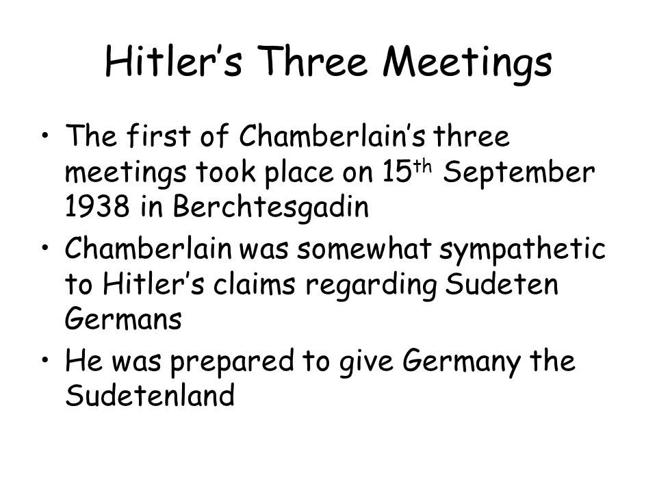 Hitler's Three Meetings The first of Chamberlain's three meetings took place on 15 th September 1938 in Berchtesgadin Chamberlain was somewhat sympath