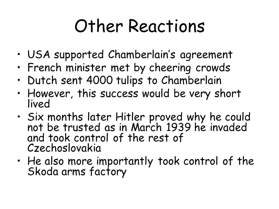 Other Reactions USA supported Chamberlain's agreement French minister met by cheering crowds Dutch sent 4000 tulips to Chamberlain However, this succe