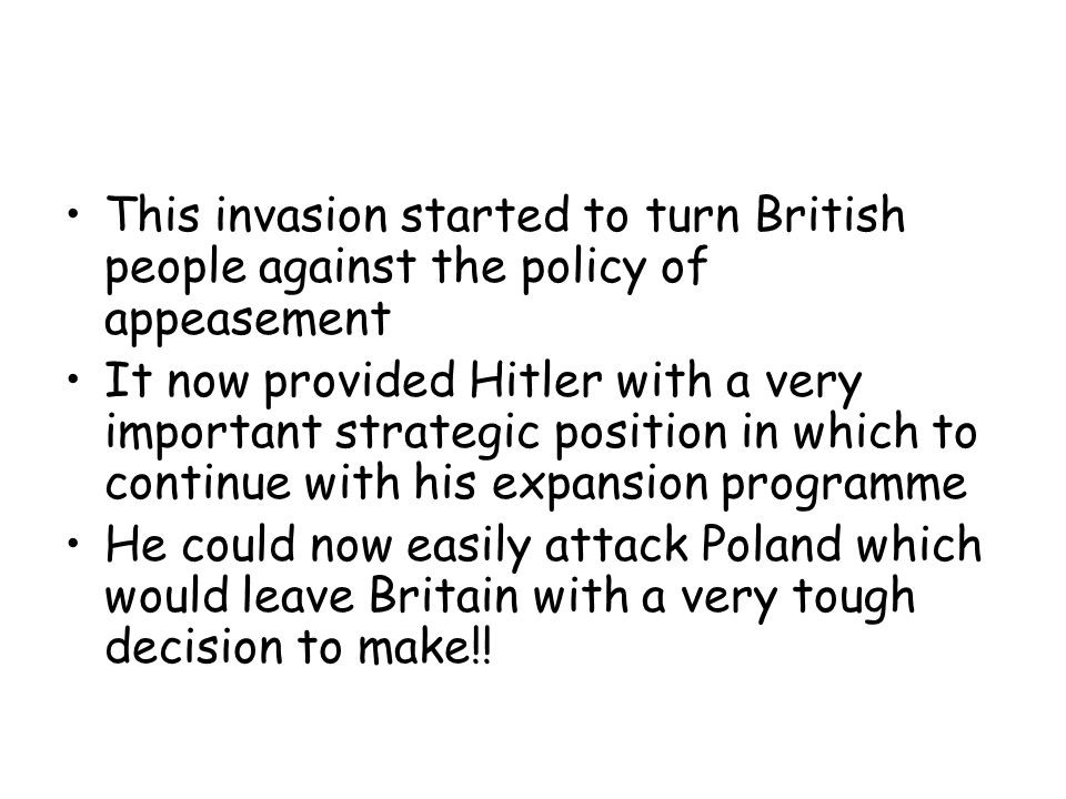 This invasion started to turn British people against the policy of appeasement It now provided Hitler with a very important strategic position in whic