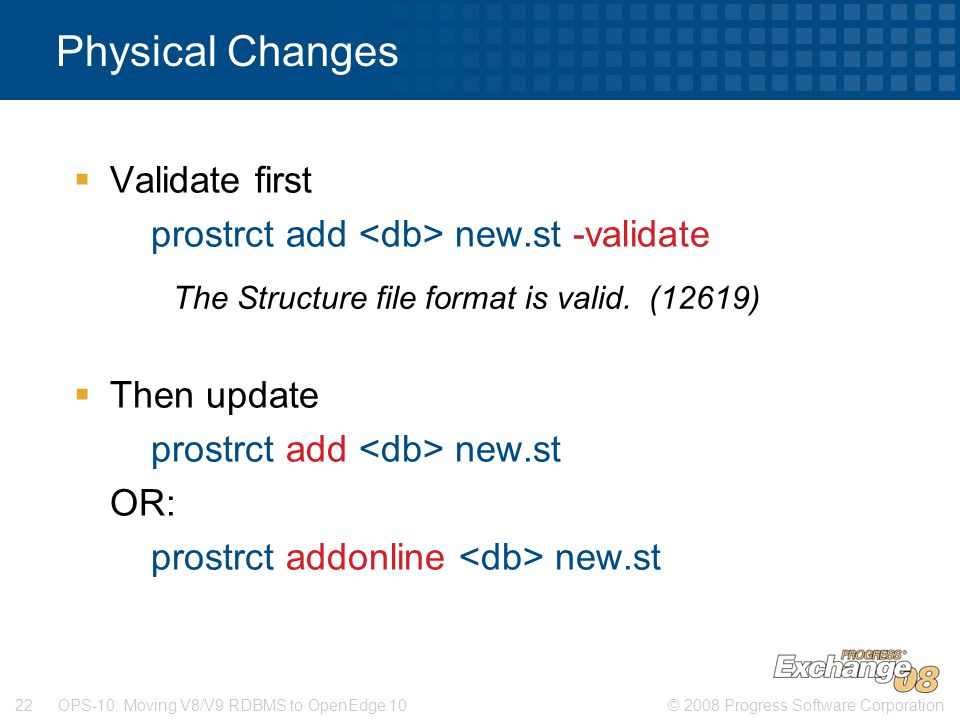 © 2008 Progress Software Corporation22 OPS-10: Moving V8/V9 RDBMS to OpenEdge 10 Physical Changes  Validate first prostrct add new.st -validate  Then update prostrct add new.st OR: prostrct addonline new.st The Structure file format is valid.