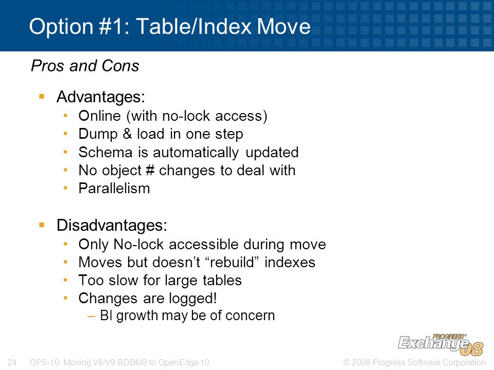 © 2008 Progress Software Corporation24 OPS-10: Moving V8/V9 RDBMS to OpenEdge 10 Option #1: Table/Index Move  Advantages: Online (with no-lock access) Dump & load in one step Schema is automatically updated No object # changes to deal with Parallelism  Disadvantages: Only No-lock accessible during move Moves but doesn't rebuild indexes Too slow for large tables Changes are logged.