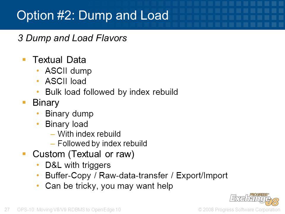 © 2008 Progress Software Corporation27 OPS-10: Moving V8/V9 RDBMS to OpenEdge 10 Option #2: Dump and Load  Textual Data ASCII dump ASCII load Bulk lo