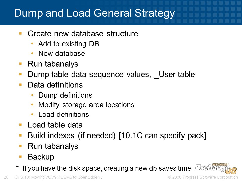 © 2008 Progress Software Corporation28 OPS-10: Moving V8/V9 RDBMS to OpenEdge 10 Dump and Load General Strategy  Create new database structure Add to existing DB New database  Run tabanalys  Dump table data sequence values, _User table  Data definitions Dump definitions Modify storage area locations Load definitions  Load table data  Build indexes (if needed) [10.1C can specify pack]  Run tabanalys  Backup * If you have the disk space, creating a new db saves time