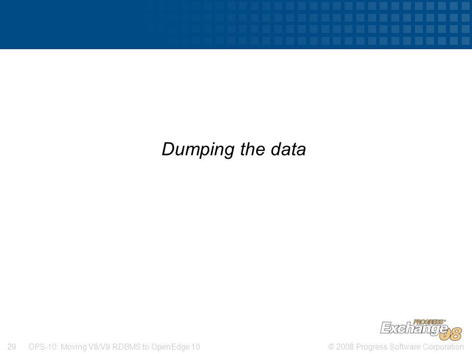 © 2008 Progress Software Corporation29 OPS-10: Moving V8/V9 RDBMS to OpenEdge 10 Dumping the data