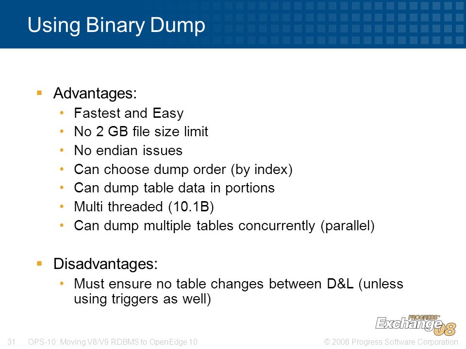 © 2008 Progress Software Corporation31 OPS-10: Moving V8/V9 RDBMS to OpenEdge 10 Using Binary Dump  Advantages: Fastest and Easy No 2 GB file size limit No endian issues Can choose dump order (by index) Can dump table data in portions Multi threaded (10.1B) Can dump multiple tables concurrently (parallel)  Disadvantages: Must ensure no table changes between D&L (unless using triggers as well)