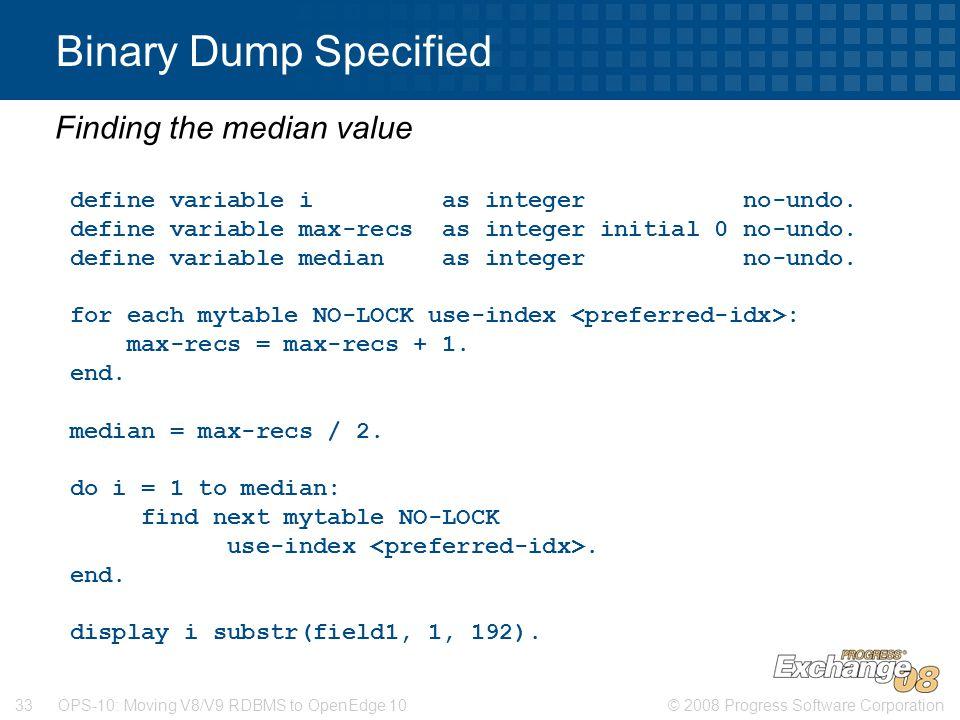 © 2008 Progress Software Corporation33 OPS-10: Moving V8/V9 RDBMS to OpenEdge 10 Binary Dump Specified Finding the median value define variable i as integer no-undo.