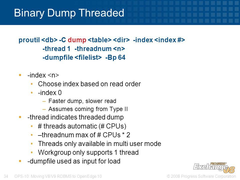 © 2008 Progress Software Corporation34 OPS-10: Moving V8/V9 RDBMS to OpenEdge 10 Binary Dump Threaded proutil -C dump -index -thread 1 -threadnum -dum