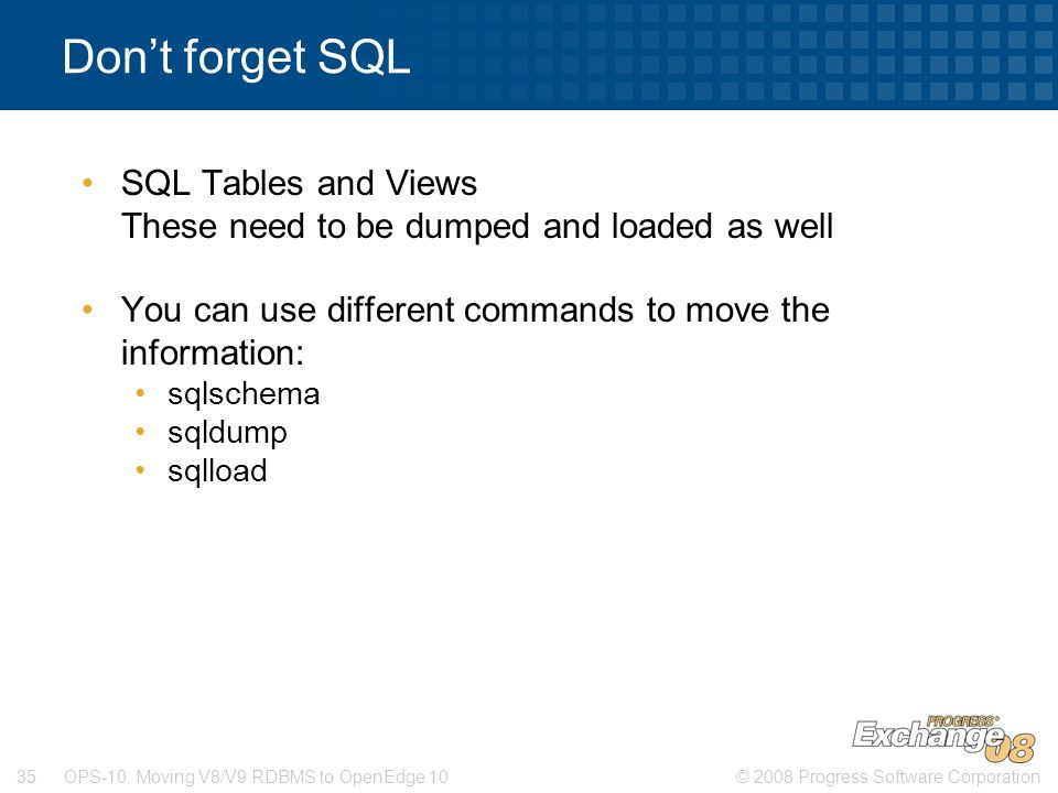 © 2008 Progress Software Corporation35 OPS-10: Moving V8/V9 RDBMS to OpenEdge 10 Don't forget SQL SQL Tables and Views These need to be dumped and loaded as well You can use different commands to move the information: sqlschema sqldump sqlload