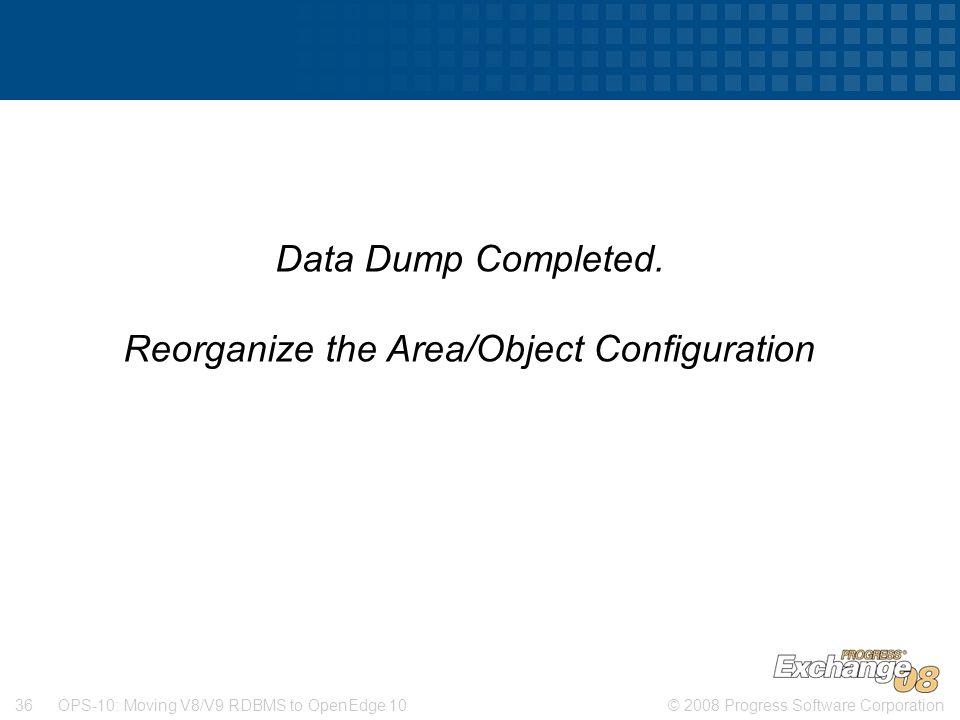 © 2008 Progress Software Corporation36 OPS-10: Moving V8/V9 RDBMS to OpenEdge 10 Data Dump Completed.