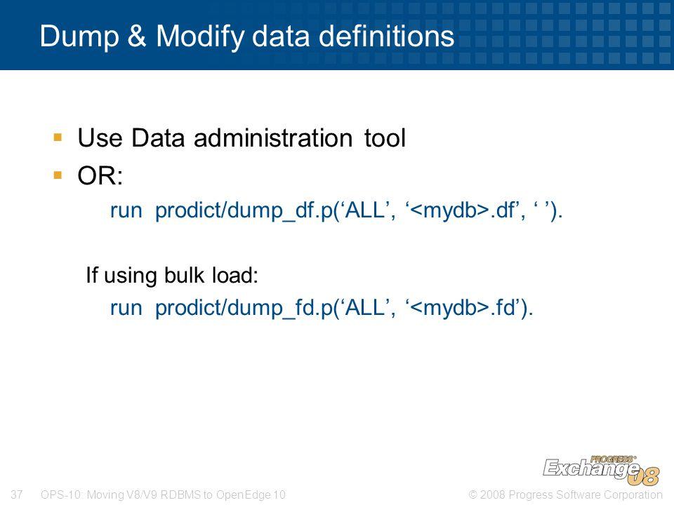 © 2008 Progress Software Corporation37 OPS-10: Moving V8/V9 RDBMS to OpenEdge 10 Dump & Modify data definitions  Use Data administration tool  OR: run prodict/dump_df.p('ALL', '.df', ' ').