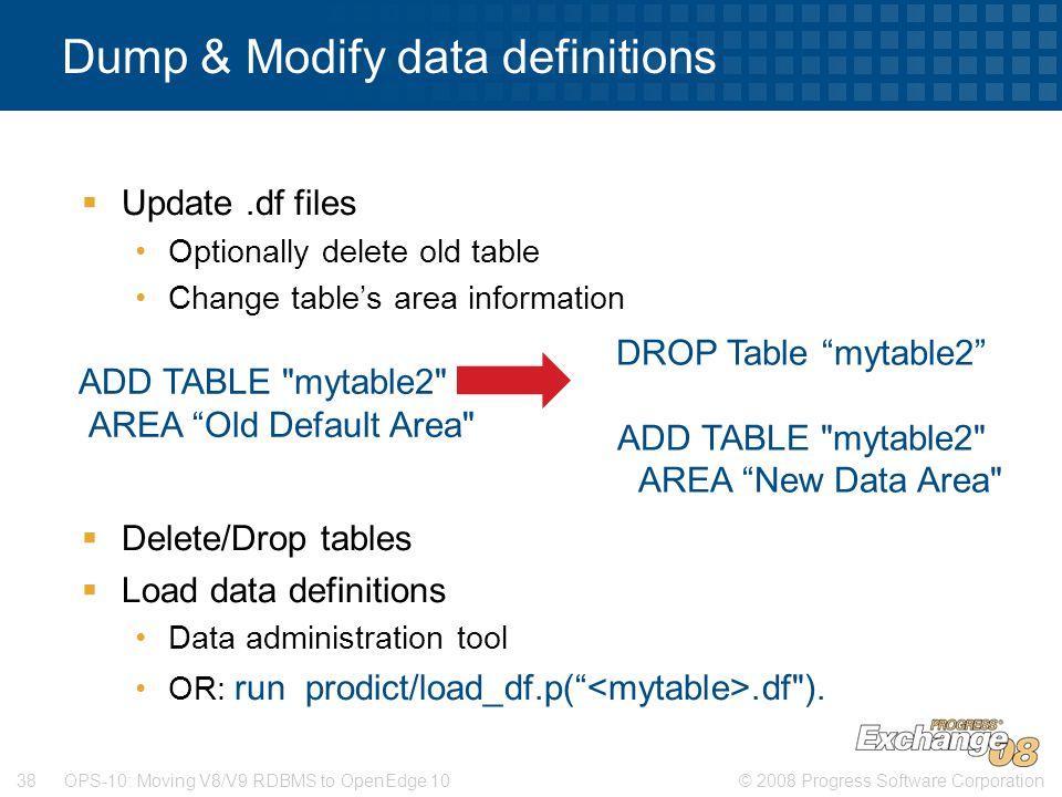 © 2008 Progress Software Corporation38 OPS-10: Moving V8/V9 RDBMS to OpenEdge 10 Dump & Modify data definitions  Update.df files Optionally delete ol