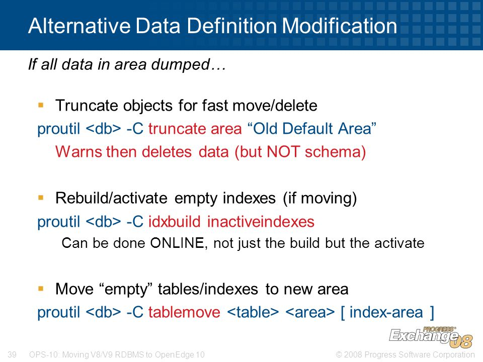 © 2008 Progress Software Corporation39 OPS-10: Moving V8/V9 RDBMS to OpenEdge 10 Alternative Data Definition Modification  Truncate objects for fast move/delete proutil -C truncate area Old Default Area Warns then deletes data (but NOT schema)  Rebuild/activate empty indexes (if moving) proutil -C idxbuild inactiveindexes Can be done ONLINE, not just the build but the activate  Move empty tables/indexes to new area proutil -C tablemove [ index-area ] If all data in area dumped…