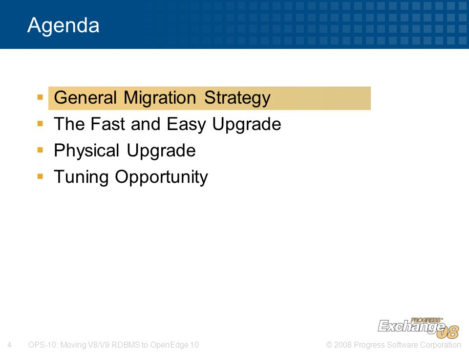 © 2008 Progress Software Corporation4 OPS-10: Moving V8/V9 RDBMS to OpenEdge 10  General Migration Strategy  The Fast and Easy Upgrade  Physical Upgrade  Tuning Opportunity Agenda