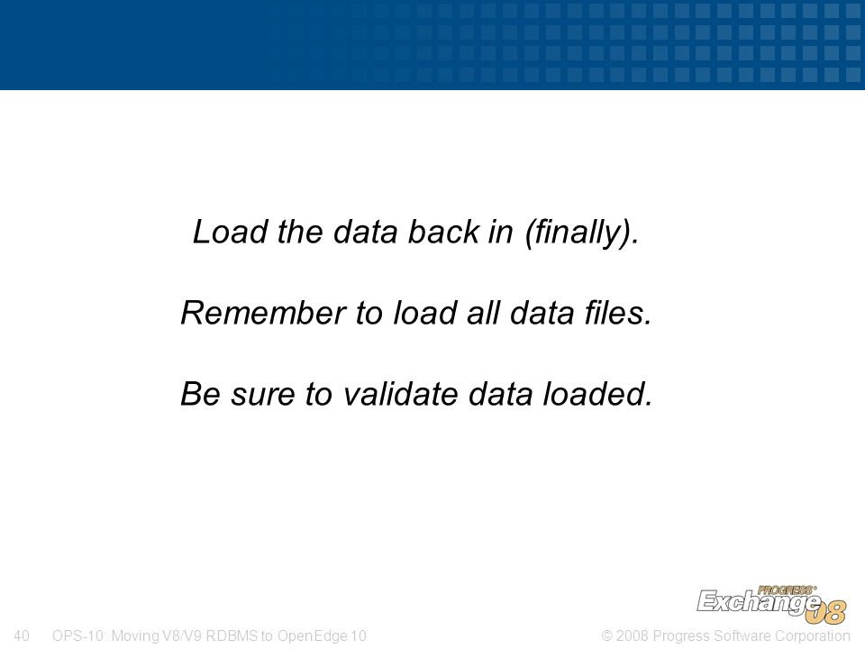 © 2008 Progress Software Corporation40 OPS-10: Moving V8/V9 RDBMS to OpenEdge 10 Load the data back in (finally). Remember to load all data files. Be