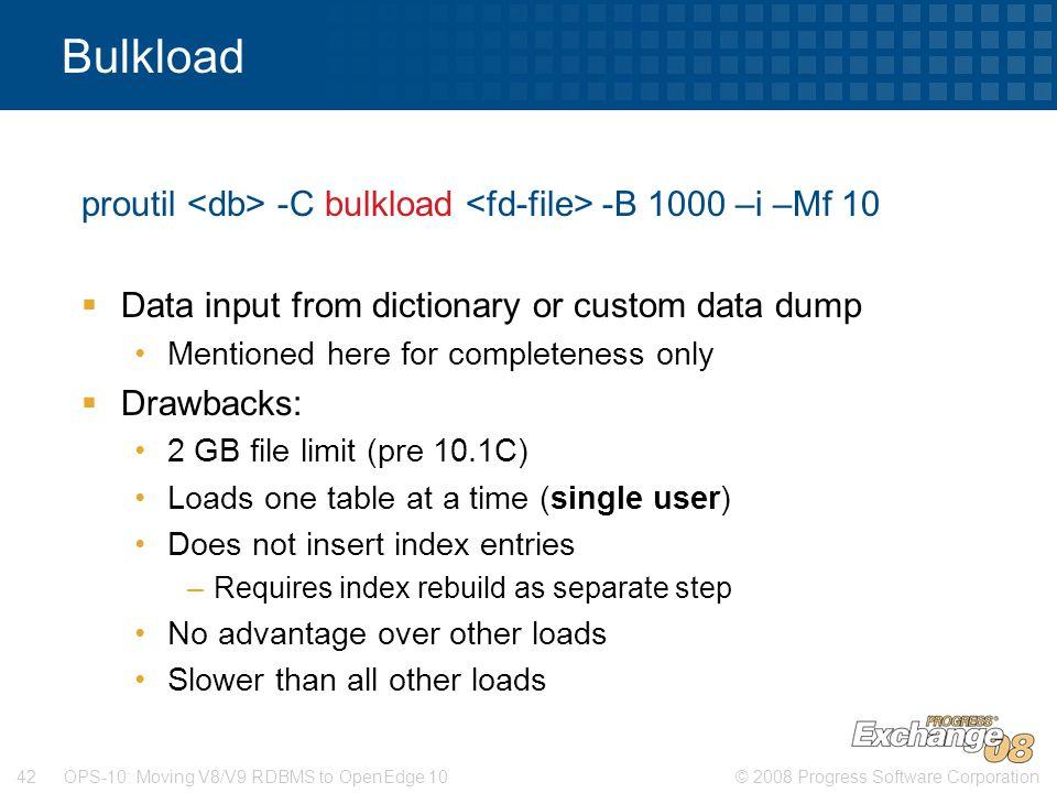 © 2008 Progress Software Corporation42 OPS-10: Moving V8/V9 RDBMS to OpenEdge 10 Bulkload proutil -C bulkload -B 1000 –i –Mf 10  Data input from dict