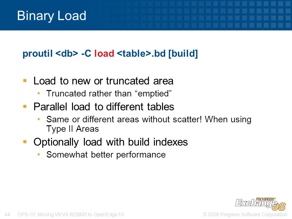 © 2008 Progress Software Corporation44 OPS-10: Moving V8/V9 RDBMS to OpenEdge 10 Binary Load proutil -C load.bd [build]  Load to new or truncated are