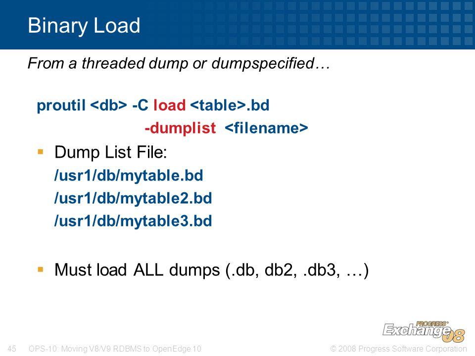 © 2008 Progress Software Corporation45 OPS-10: Moving V8/V9 RDBMS to OpenEdge 10 Binary Load proutil -C load.bd -dumplist  Dump List File: /usr1/db/mytable.bd /usr1/db/mytable2.bd /usr1/db/mytable3.bd  Must load ALL dumps (.db, db2,.db3, …) From a threaded dump or dumpspecified…