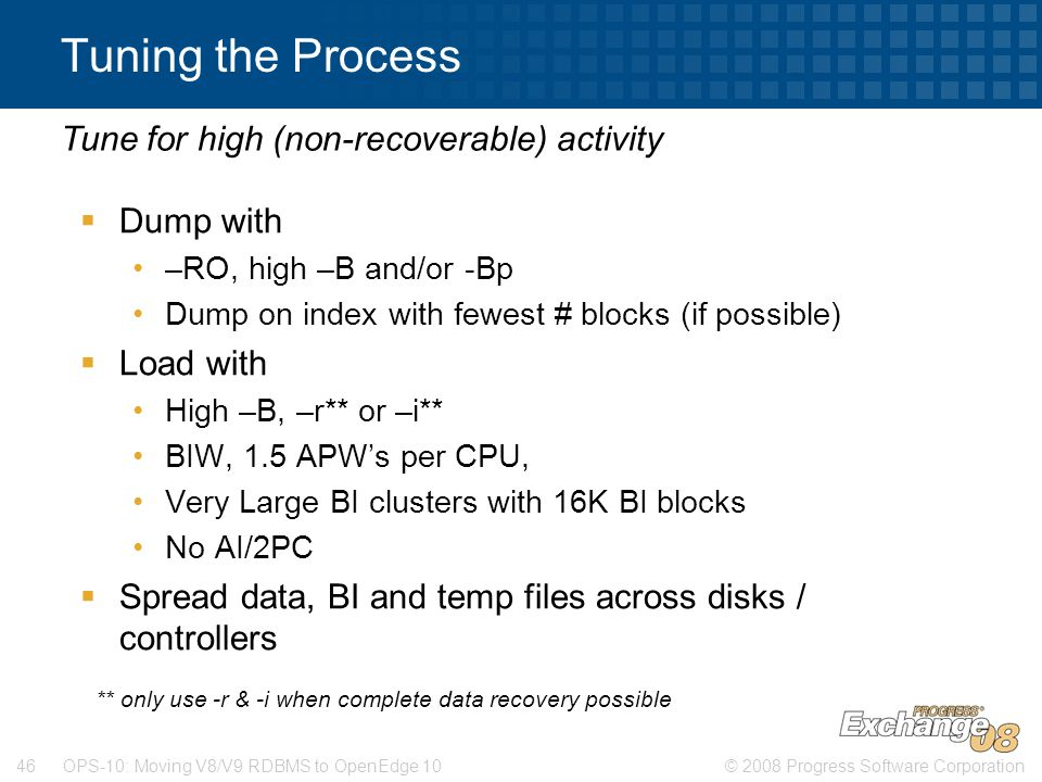 © 2008 Progress Software Corporation46 OPS-10: Moving V8/V9 RDBMS to OpenEdge 10 Tuning the Process  Dump with –RO, high –B and/or -Bp Dump on index with fewest # blocks (if possible)  Load with High –B, –r** or –i** BIW, 1.5 APW's per CPU, Very Large BI clusters with 16K BI blocks No AI/2PC  Spread data, BI and temp files across disks / controllers Tune for high (non-recoverable) activity ** only use -r & -i when complete data recovery possible