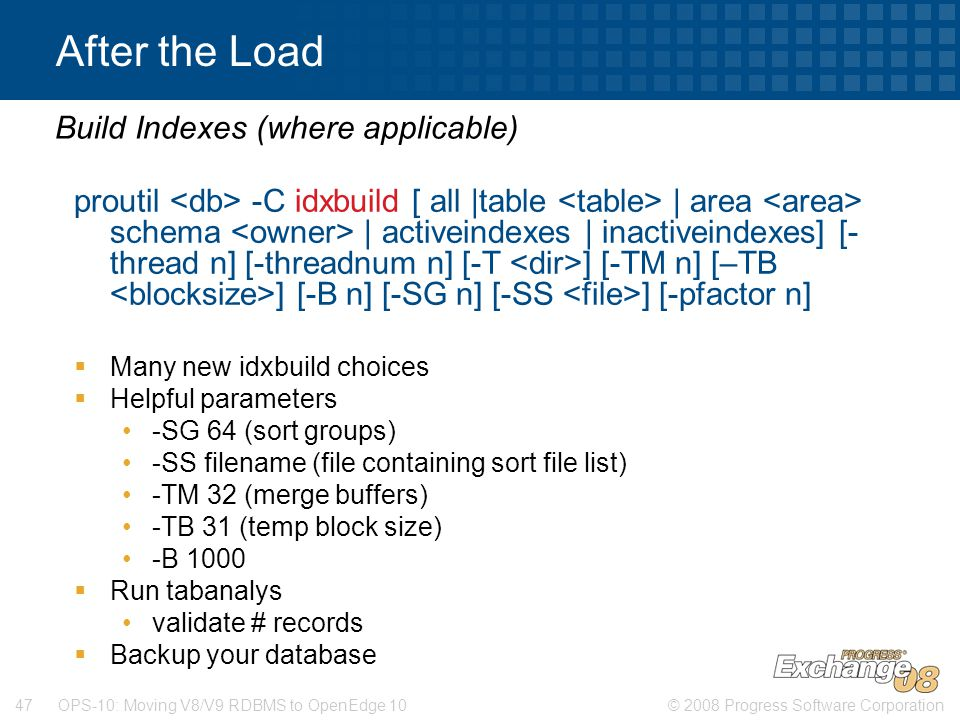 © 2008 Progress Software Corporation47 OPS-10: Moving V8/V9 RDBMS to OpenEdge 10 After the Load proutil -C idxbuild [ all |table | area schema | activ