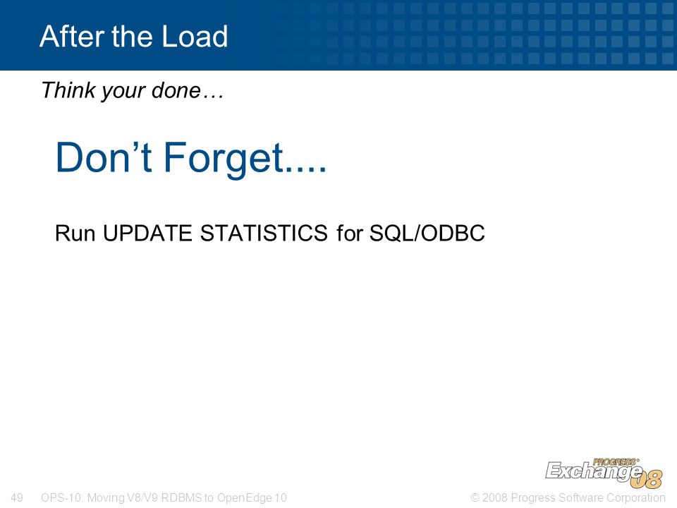 © 2008 Progress Software Corporation49 OPS-10: Moving V8/V9 RDBMS to OpenEdge 10 After the Load Don't Forget.... Run UPDATE STATISTICS for SQL/ODBC Th