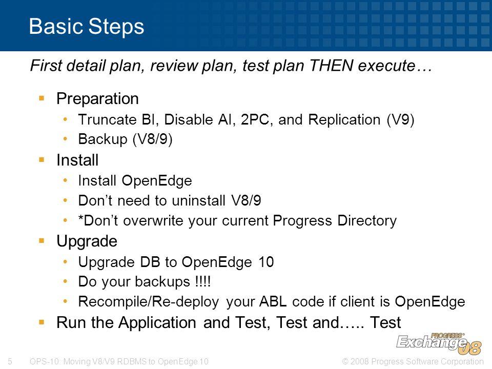 © 2008 Progress Software Corporation5 OPS-10: Moving V8/V9 RDBMS to OpenEdge 10 Basic Steps  Preparation Truncate BI, Disable AI, 2PC, and Replicatio