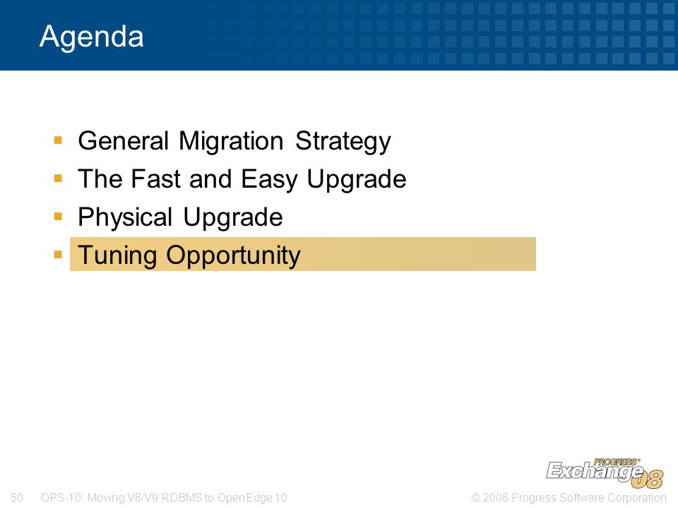 © 2008 Progress Software Corporation50 OPS-10: Moving V8/V9 RDBMS to OpenEdge 10 Agenda  General Migration Strategy  The Fast and Easy Upgrade  Physical Upgrade  Tuning Opportunity