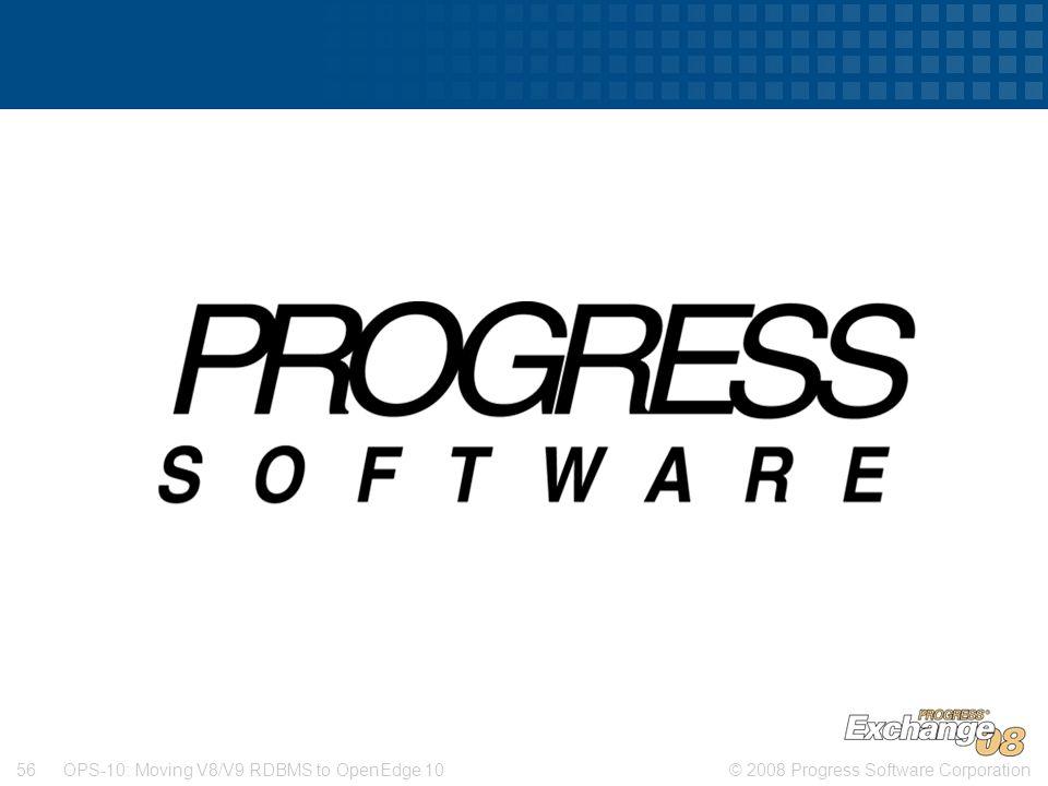 © 2008 Progress Software Corporation56 OPS-10: Moving V8/V9 RDBMS to OpenEdge 10