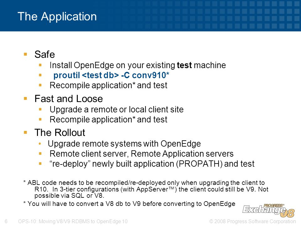 © 2008 Progress Software Corporation6 OPS-10: Moving V8/V9 RDBMS to OpenEdge 10 The Application  Safe  Install OpenEdge on your existing test machine  proutil -C conv910*  Recompile application* and test  Fast and Loose  Upgrade a remote or local client site  Recompile application* and test  The Rollout Upgrade remote systems with OpenEdge  Remote client server, Remote Application servers  re-deploy newly built application (PROPATH) and test * ABL code needs to be recompiled/re-deployed only when upgrading the client to R10.
