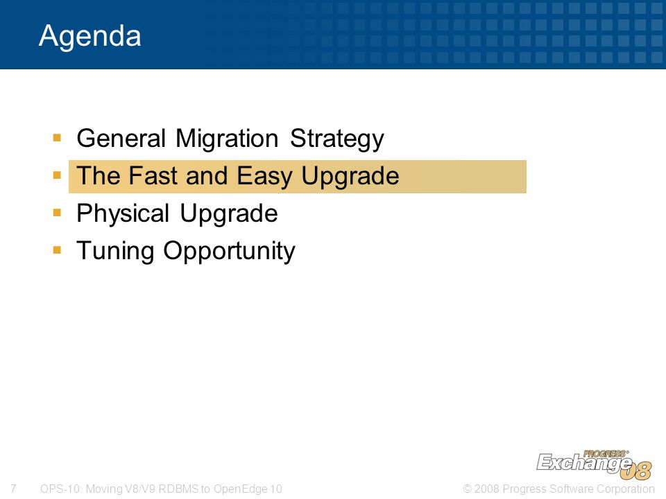 © 2008 Progress Software Corporation7 OPS-10: Moving V8/V9 RDBMS to OpenEdge 10  General Migration Strategy  The Fast and Easy Upgrade  Physical Upgrade  Tuning Opportunity Agenda