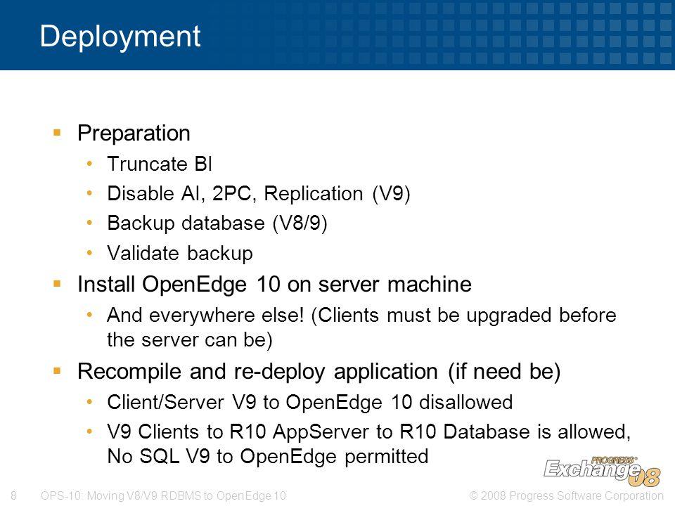 © 2008 Progress Software Corporation8 OPS-10: Moving V8/V9 RDBMS to OpenEdge 10 Deployment  Preparation Truncate BI Disable AI, 2PC, Replication (V9)