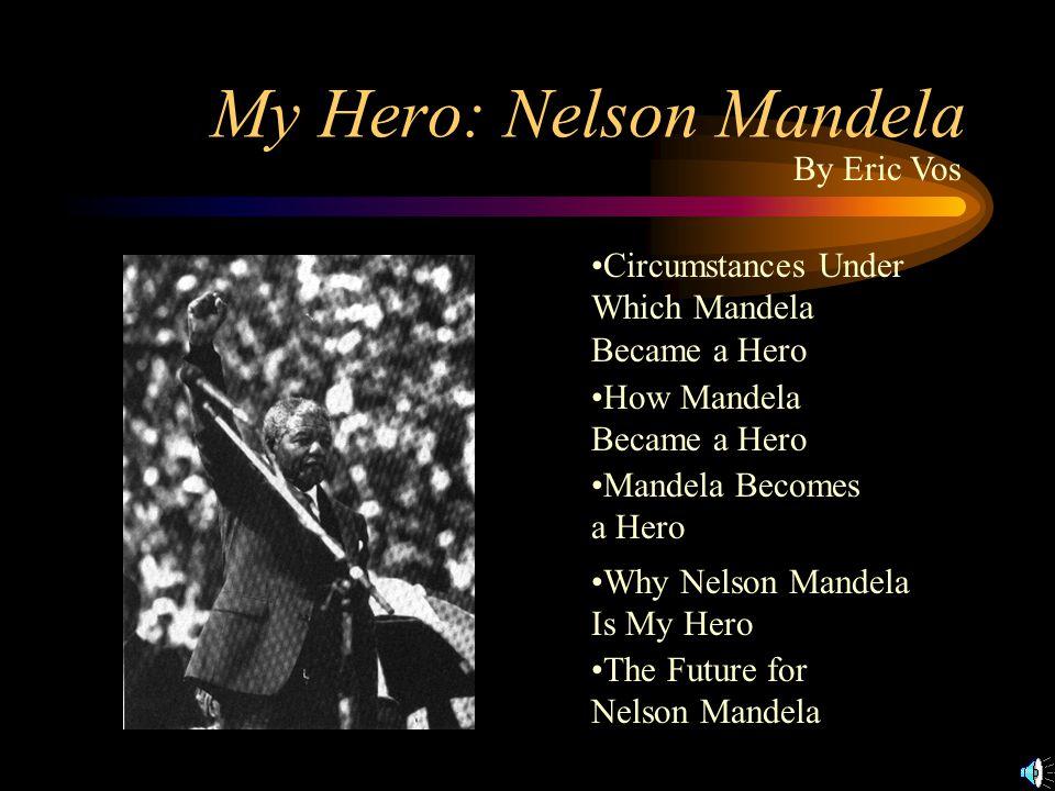 My Hero: Nelson Mandela Circumstances Under Which Mandela Became a Hero How Mandela Became a Hero Mandela Becomes a Hero Why Nelson Mandela Is My Hero The Future for Nelson Mandela By Eric Vos