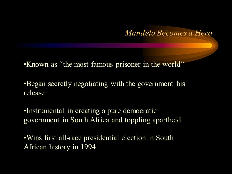 Mandela Becomes a Hero Known as the most famous prisoner in the world Began secretly negotiating with the government his release Instrumental in creating a pure democratic government in South Africa and toppling apartheid Wins first all-race presidential election in South African history in 1994