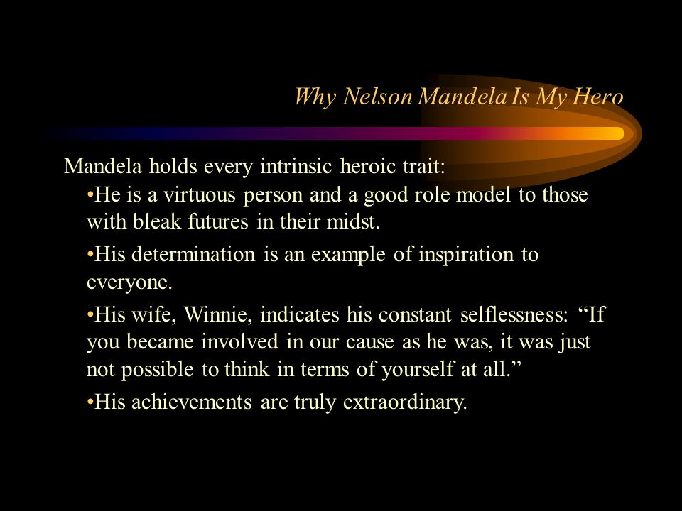 Why Nelson Mandela Is My Hero Mandela holds every intrinsic heroic trait: He is a virtuous person and a good role model to those with bleak futures in their midst.