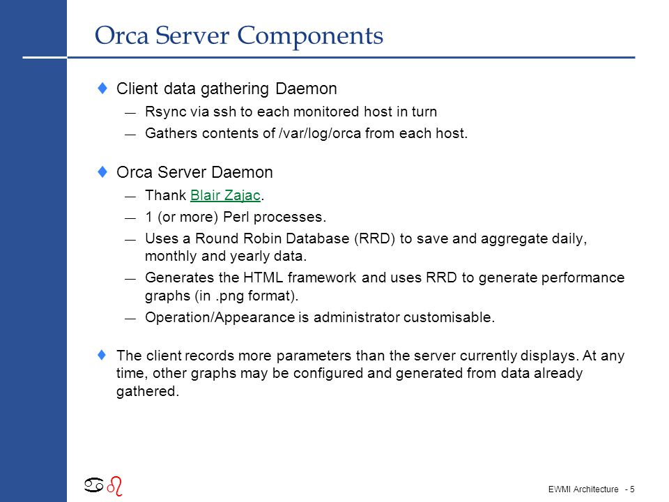 - 5 abab EWMI Architecture Orca Server Components  Client data gathering Daemon — Rsync via ssh to each monitored host in turn — Gathers contents of /var/log/orca from each host.