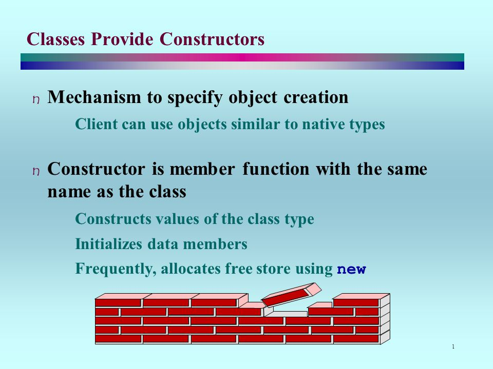 1 Classes Provide Constructors Mechanism to specify object creation Client can use objects similar to native types Constructor is member function with the same name as the class Constructs values of the class type Initializes data members Frequently, allocates free store using new
