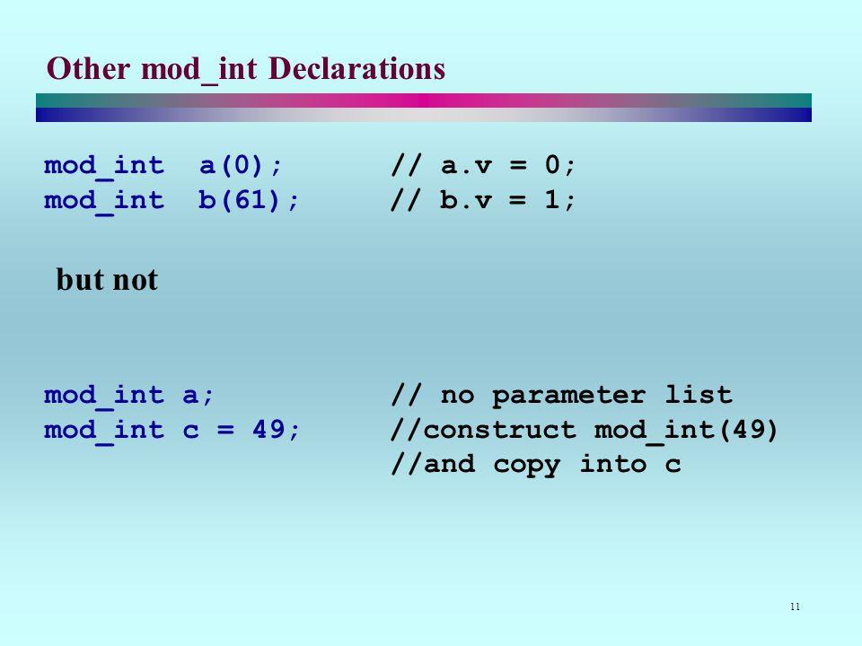 11 Other mod_int Declarations mod_int a(0); // a.v = 0; mod_int b(61); // b.v = 1; but not mod_int a; // no parameter list mod_int c = 49; //construct mod_int(49) //and copy into c