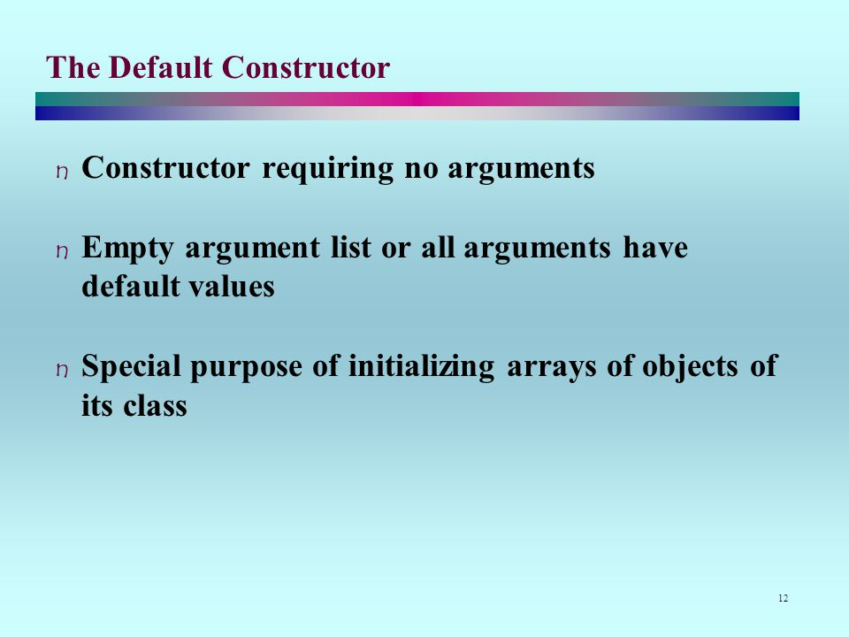 12 The Default Constructor Constructor requiring no arguments Empty argument list or all arguments have default values Special purpose of initializing arrays of objects of its class
