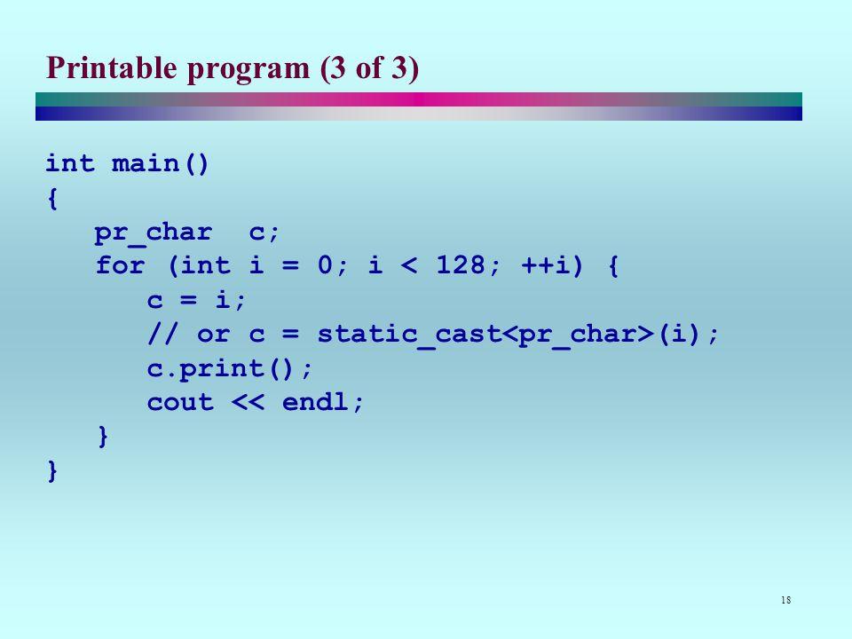 18 Printable program (3 of 3) int main() { pr_char c; for (int i = 0; i (i); c.print(); cout << endl; } }