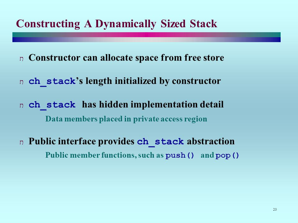 20 Constructing A Dynamically Sized Stack Constructor can allocate space from free store ch_stack's length initialized by constructor ch_stack has hidden implementation detail Data members placed in private access region Public interface provides ch_stack abstraction Public member functions, such as push() and pop()