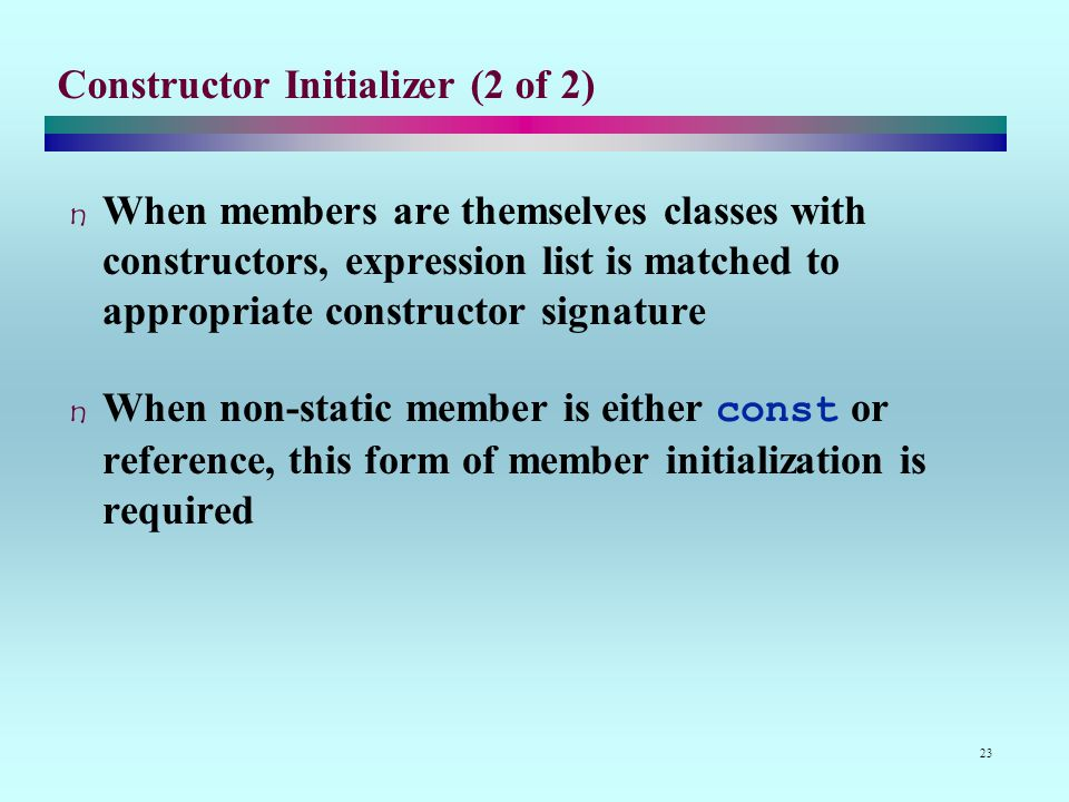 23 Constructor Initializer (2 of 2) When members are themselves classes with constructors, expression list is matched to appropriate constructor signature When non-static member is either const or reference, this form of member initialization is required