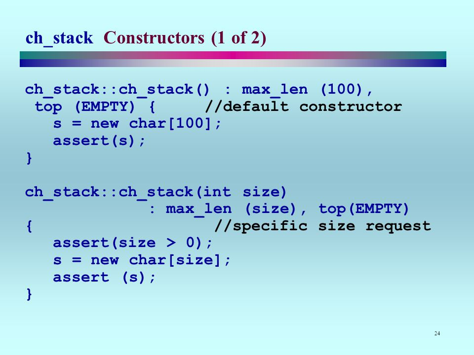 24 ch_stack Constructors (1 of 2) ch_stack::ch_stack() : max_len (100), top (EMPTY) { //default constructor s = new char[100]; assert(s); } ch_stack::ch_stack(int size) : max_len (size), top(EMPTY) { //specific size request assert(size > 0); s = new char[size]; assert (s); }