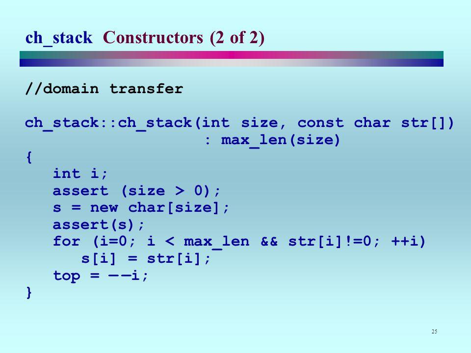 25 ch_stack Constructors (2 of 2) //domain transfer ch_stack::ch_stack(int size, const char str[]) : max_len(size) { int i; assert (size > 0); s = new char[size]; assert(s); for (i=0; i < max_len && str[i]!=0; ++i) s[i] = str[i]; top = — —i; }
