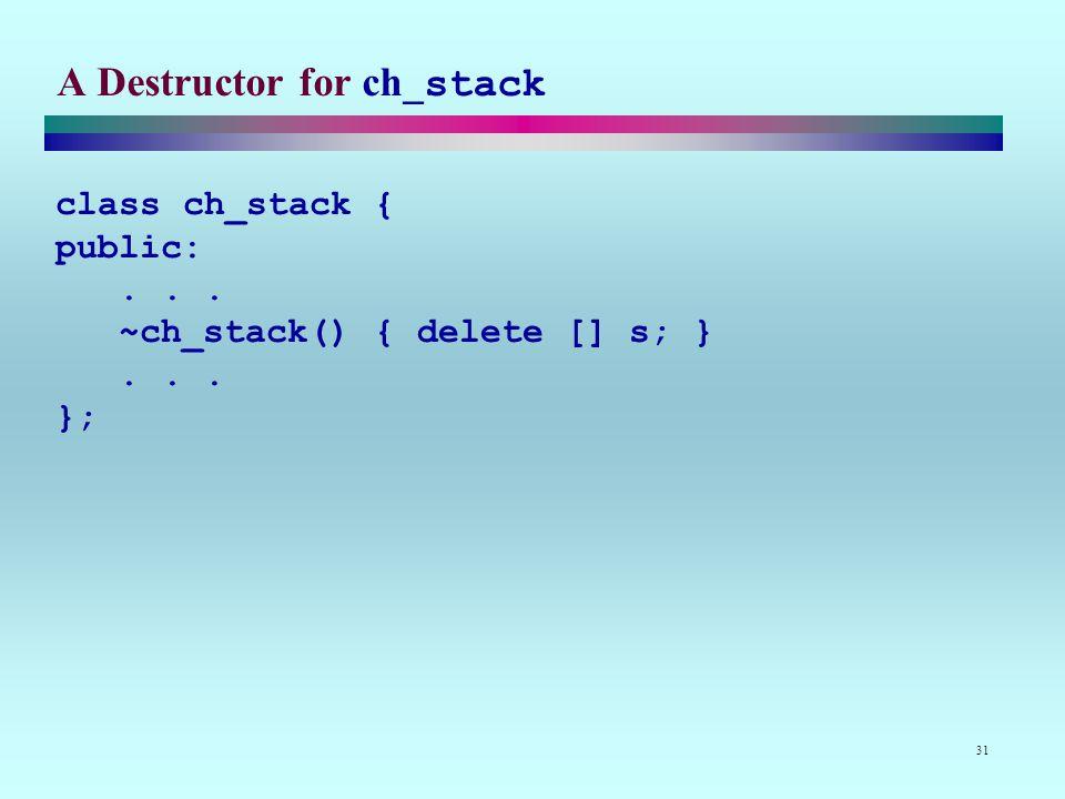 31 A Destructor for ch_stack class ch_stack { public:... ~ch_stack() { delete [] s; }... };