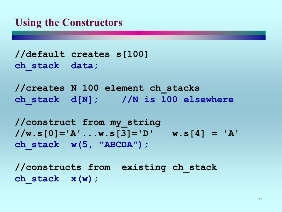 33 Using the Constructors //default creates s[100] ch_stack data; //creates N 100 element ch_stacks ch_stack d[N]; //N is 100 elsewhere //construct from my_string //w.s[0]= A ...w.s[3]= D w.s[4] = A ch_stack w(5, ABCDA ); //constructs from existing ch_stack ch_stack x(w);