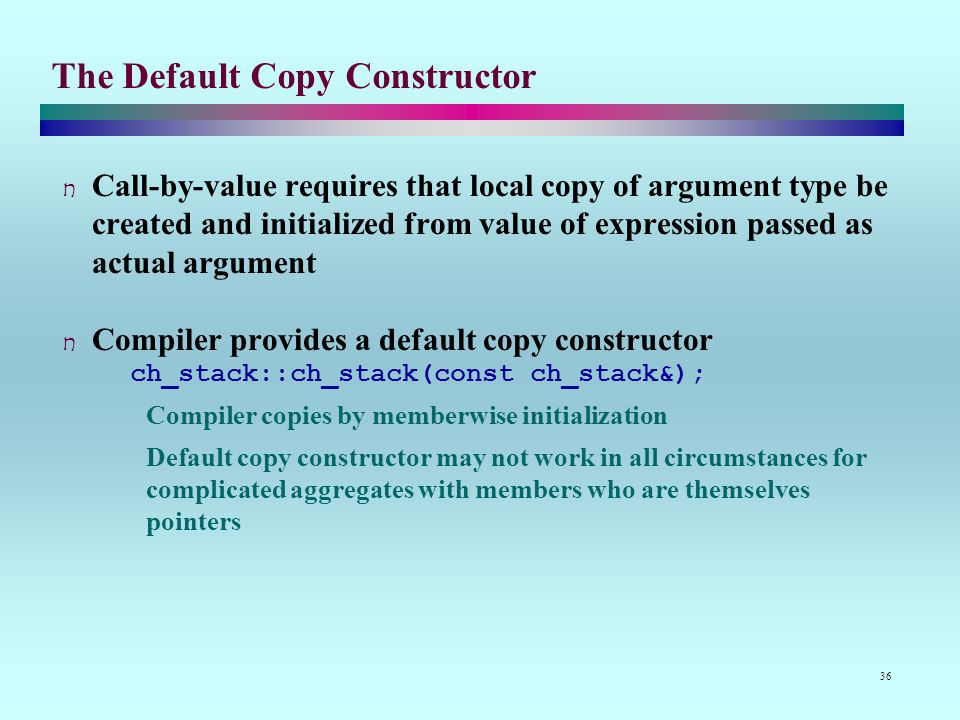 36 The Default Copy Constructor Call-by-value requires that local copy of argument type be created and initialized from value of expression passed as actual argument Compiler provides a default copy constructor ch_stack::ch_stack(const ch_stack&); Compiler copies by memberwise initialization Default copy constructor may not work in all circumstances for complicated aggregates with members who are themselves pointers