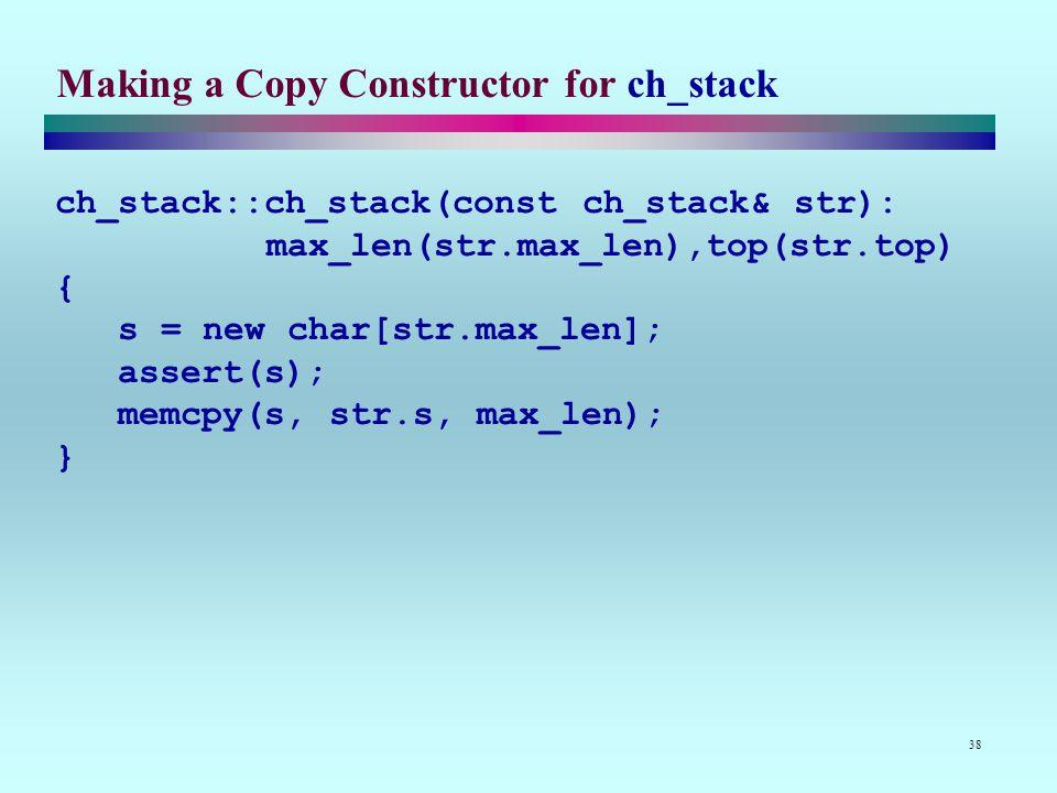 38 Making a Copy Constructor for ch_stack ch_stack::ch_stack(const ch_stack& str): max_len(str.max_len),top(str.top) { s = new char[str.max_len]; assert(s); memcpy(s, str.s, max_len); }