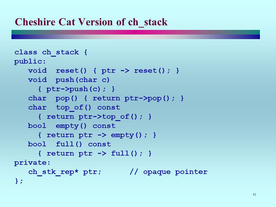 41 Cheshire Cat Version of ch_stack class ch_stack { public: void reset() { ptr -> reset(); } void push(char c) { ptr->push(c); } char pop() { return ptr->pop(); } char top_of() const { return ptr->top_of(); } bool empty() const { return ptr -> empty(); } bool full() const { return ptr -> full(); } private: ch_stk_rep* ptr; // opaque pointer };